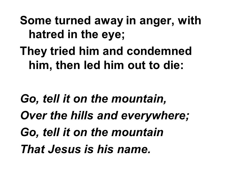 Some turned away in anger, with hatred in the eye; They tried him and condemned him, then led him out to die: Go, tell it on the mountain, Over the hi