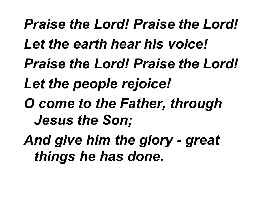 Praise the Lord. Let the earth hear his voice. Praise the Lord.