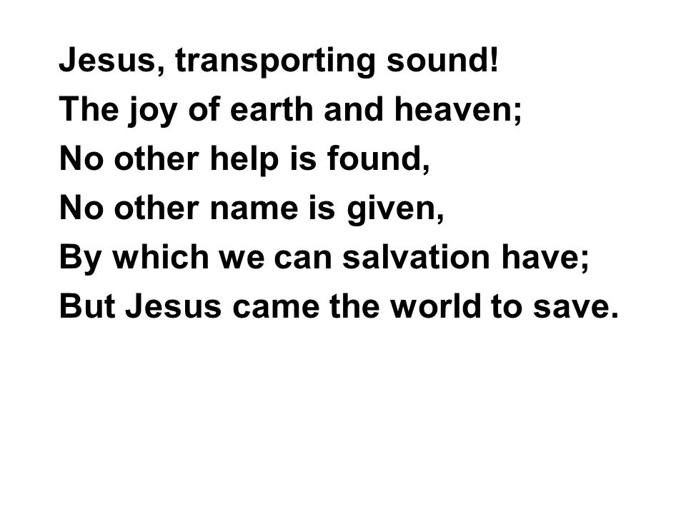 Jesus, transporting sound! The joy of earth and heaven; No other help is found, No other name is given, By which we can salvation have; But Jesus came