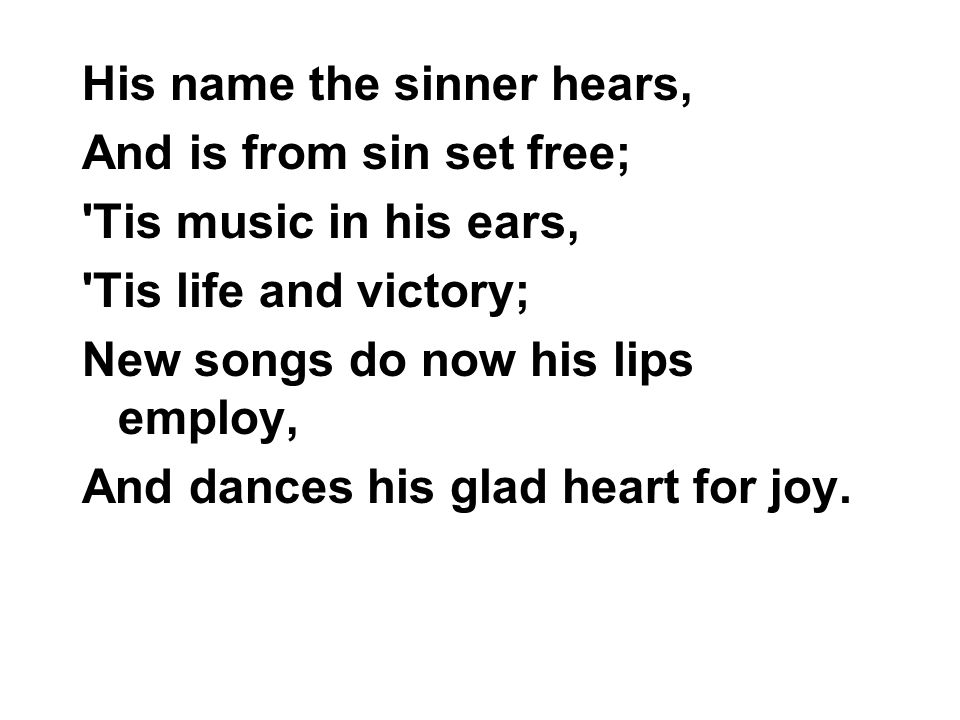 His name the sinner hears, And is from sin set free; 'Tis music in his ears, 'Tis life and victory; New songs do now his lips employ, And dances his g