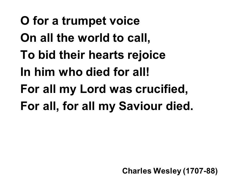 O for a trumpet voice On all the world to call, To bid their hearts rejoice In him who died for all! For all my Lord was crucified, For all, for all m