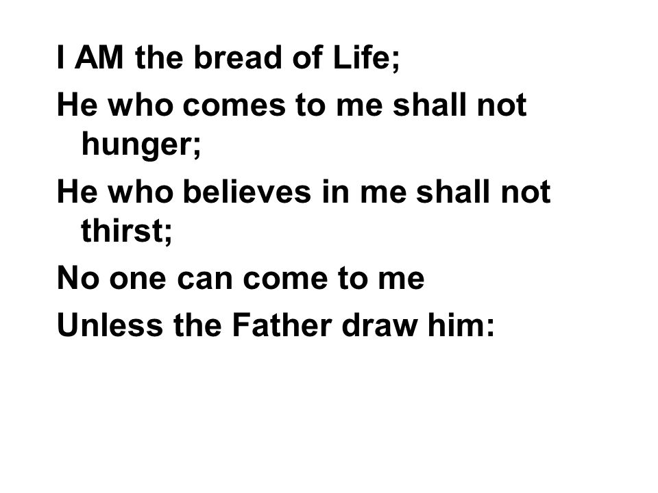 I AM the bread of Life; He who comes to me shall not hunger; He who believes in me shall not thirst; No one can come to me Unless the Father draw him: