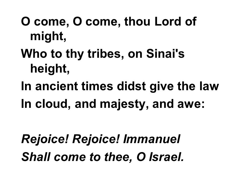 O come, O come, thou Lord of might, Who to thy tribes, on Sinai's height, In ancient times didst give the law In cloud, and majesty, and awe: Rejoice!