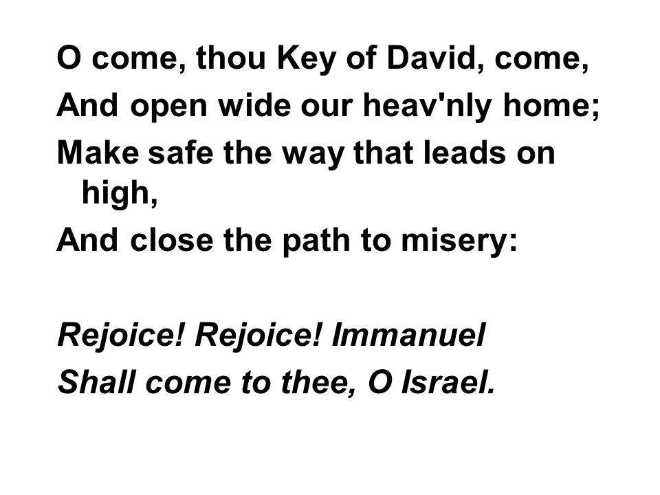 O come, thou Key of David, come, And open wide our heav'nly home; Make safe the way that leads on high, And close the path to misery: Rejoice! Rejoice