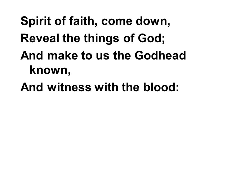 Spirit of faith, come down, Reveal the things of God; And make to us the Godhead known, And witness with the blood: