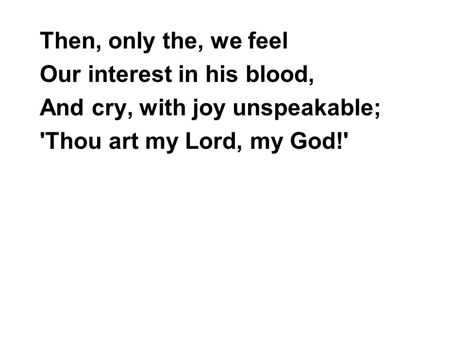 Then, only the, we feel Our interest in his blood, And cry, with joy unspeakable; Thou art my Lord, my God!