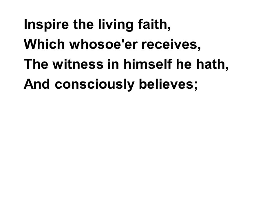Inspire the living faith, Which whosoe'er receives, The witness in himself he hath, And consciously believes;