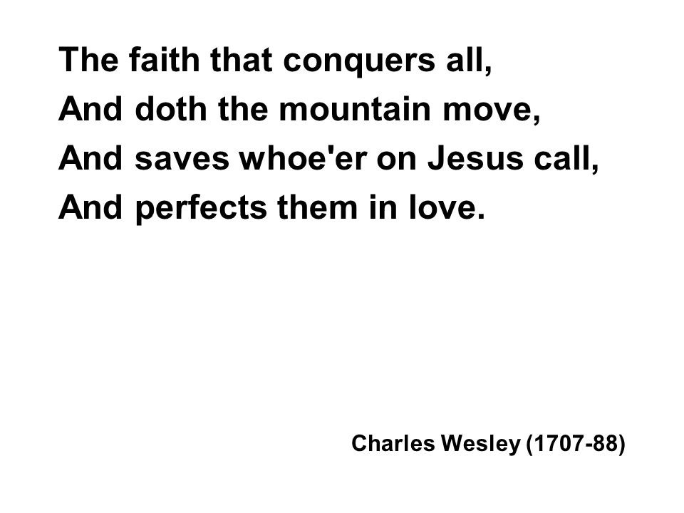 The faith that conquers all, And doth the mountain move, And saves whoe'er on Jesus call, And perfects them in love. Charles Wesley (1707-88)