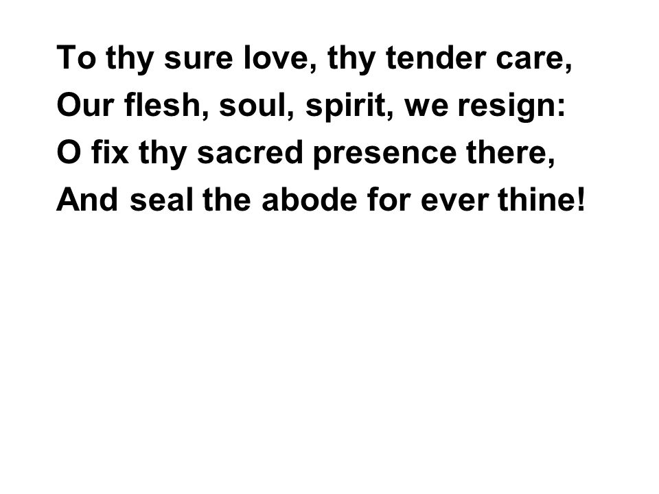 To thy sure love, thy tender care, Our flesh, soul, spirit, we resign: O fix thy sacred presence there, And seal the abode for ever thine!