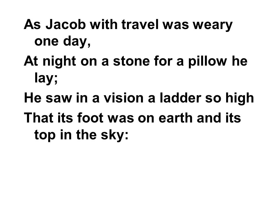 As Jacob with travel was weary one day, At night on a stone for a pillow he lay; He saw in a vision a ladder so high That its foot was on earth and its top in the sky: