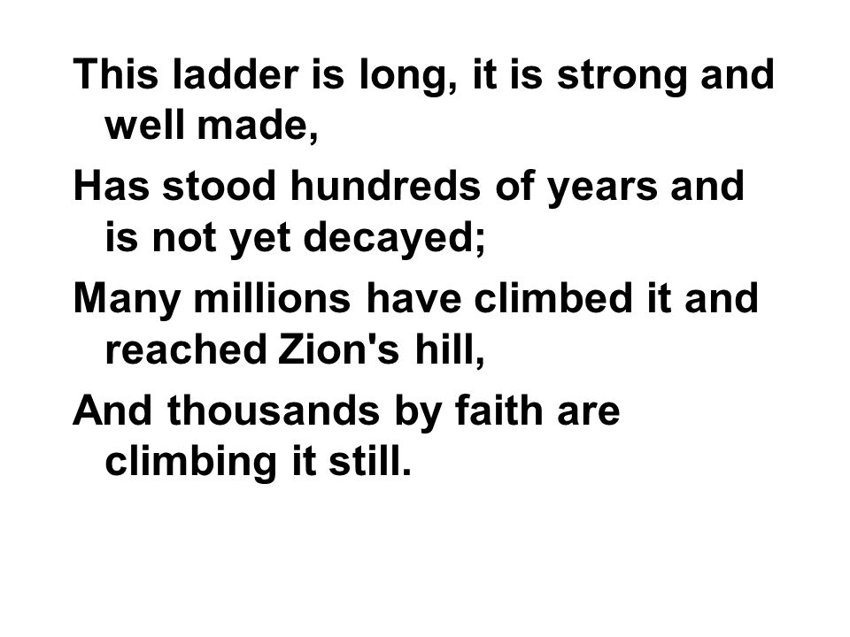 This ladder is long, it is strong and well made, Has stood hundreds of years and is not yet decayed; Many millions have climbed it and reached Zion's