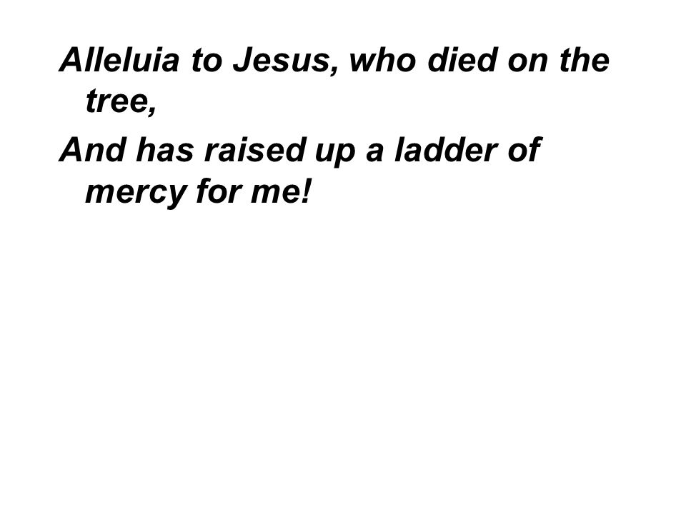 Alleluia to Jesus, who died on the tree, And has raised up a ladder of mercy for me!