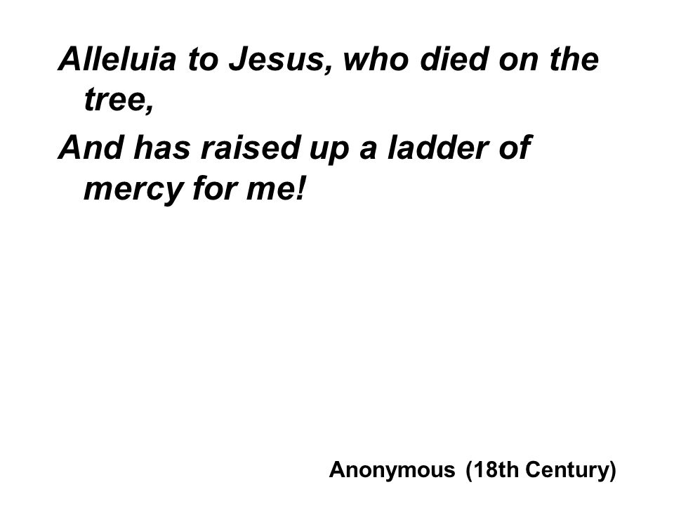 Alleluia to Jesus, who died on the tree, And has raised up a ladder of mercy for me! Anonymous (18th Century)
