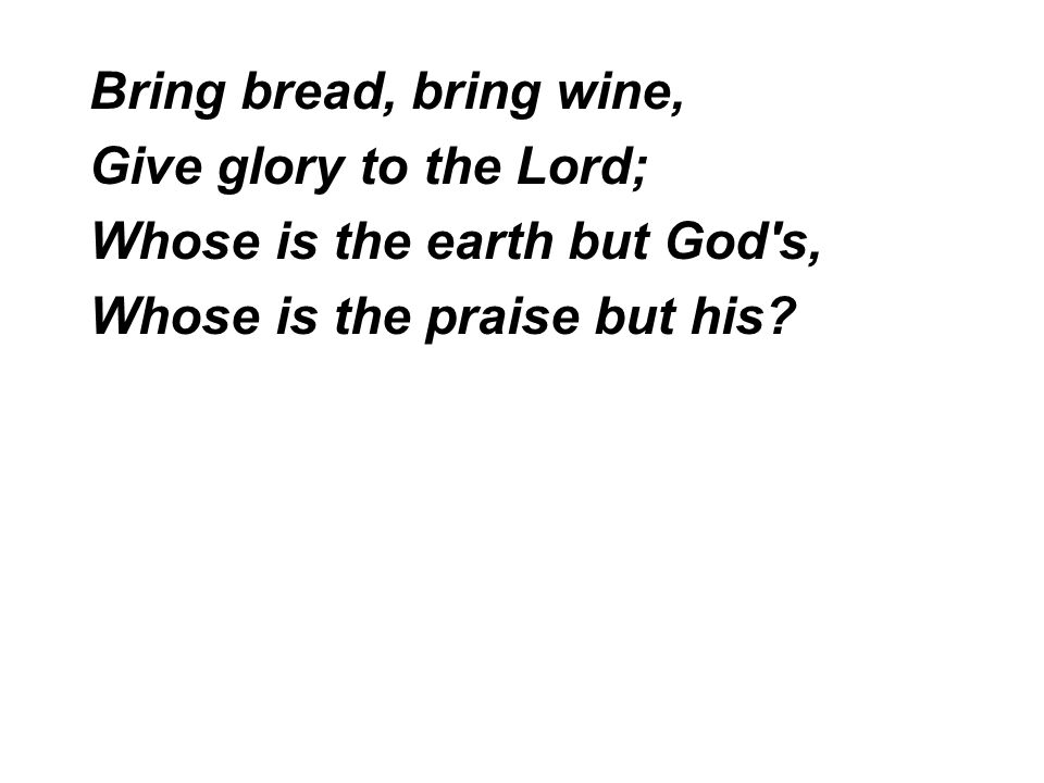 Bring bread, bring wine, Give glory to the Lord; Whose is the earth but God's, Whose is the praise but his?
