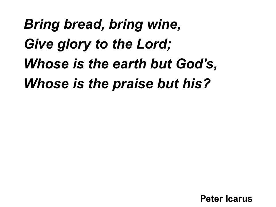 Bring bread, bring wine, Give glory to the Lord; Whose is the earth but God s, Whose is the praise but his.