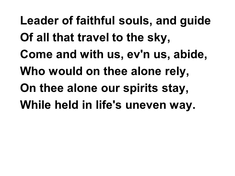 Leader of faithful souls, and guide Of all that travel to the sky, Come and with us, ev n us, abide, Who would on thee alone rely, On thee alone our spirits stay, While held in life s uneven way.