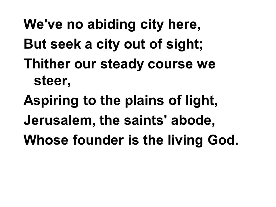 We ve no abiding city here, But seek a city out of sight; Thither our steady course we steer, Aspiring to the plains of light, Jerusalem, the saints abode, Whose founder is the living God.