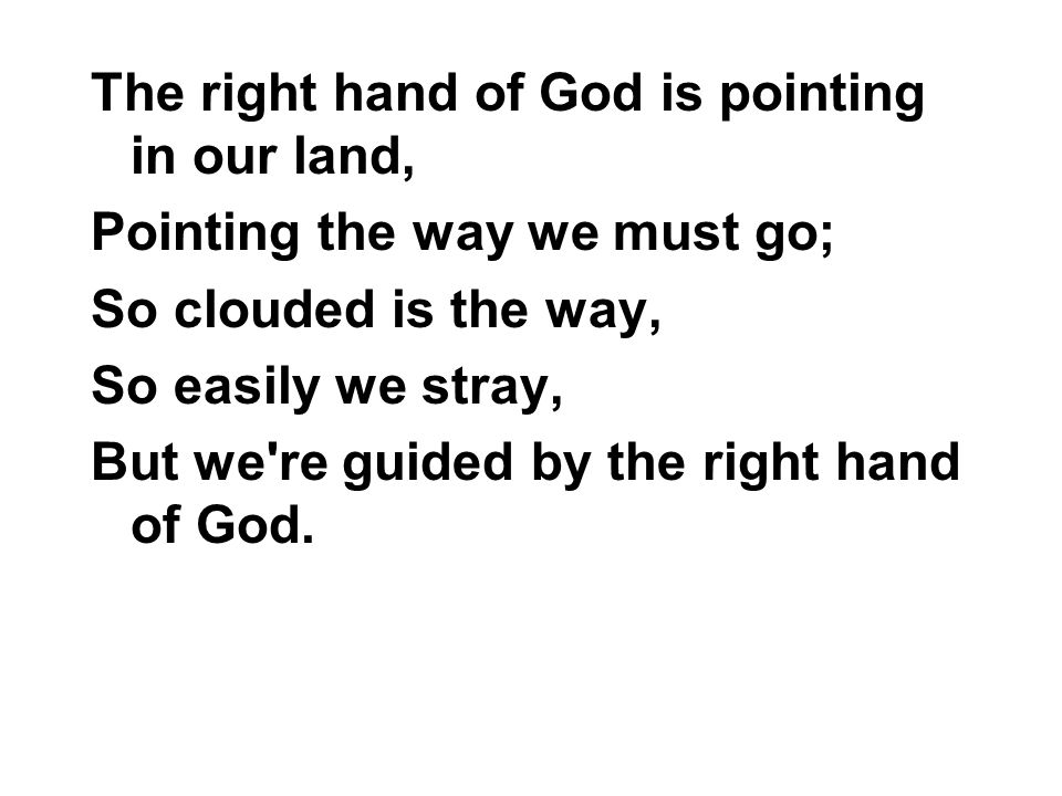 The right hand of God is pointing in our land, Pointing the way we must go; So clouded is the way, So easily we stray, But we're guided by the right h