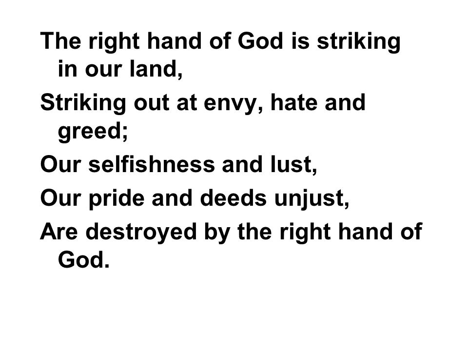 The right hand of God is striking in our land, Striking out at envy, hate and greed; Our selfishness and lust, Our pride and deeds unjust, Are destroy