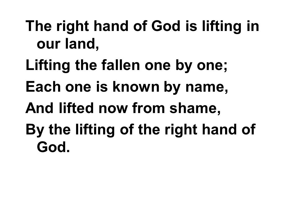 The right hand of God is lifting in our land, Lifting the fallen one by one; Each one is known by name, And lifted now from shame, By the lifting of t