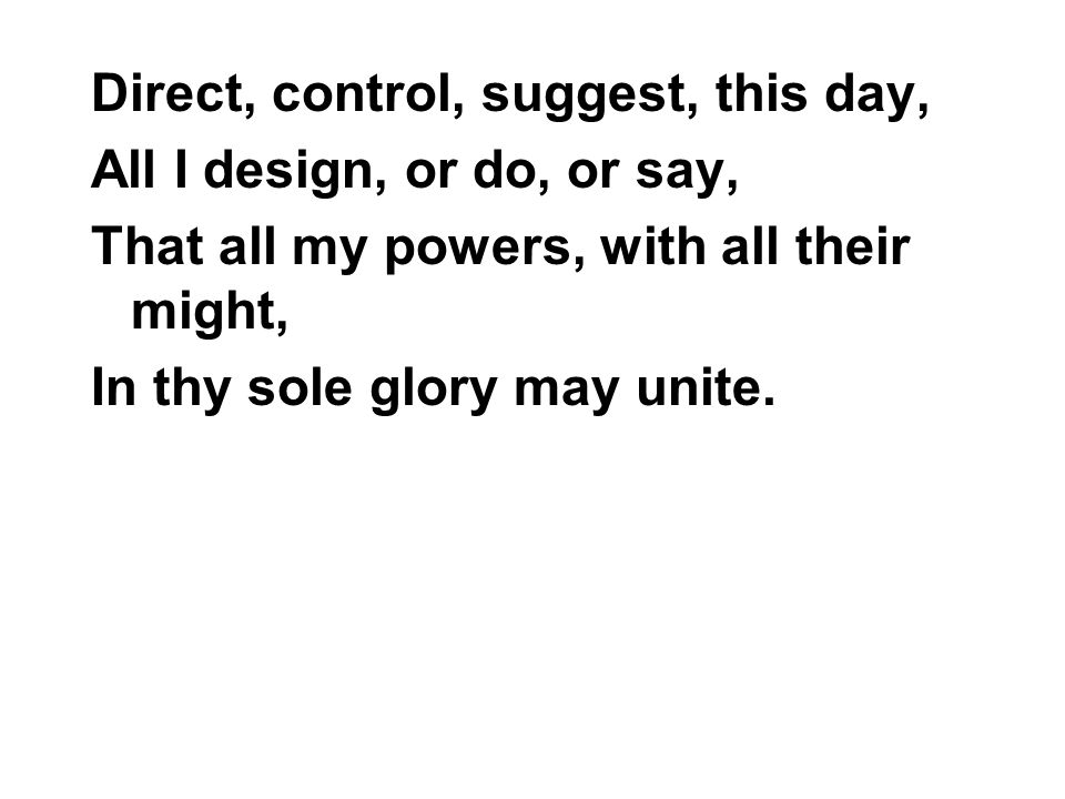 Direct, control, suggest, this day, All I design, or do, or say, That all my powers, with all their might, In thy sole glory may unite.