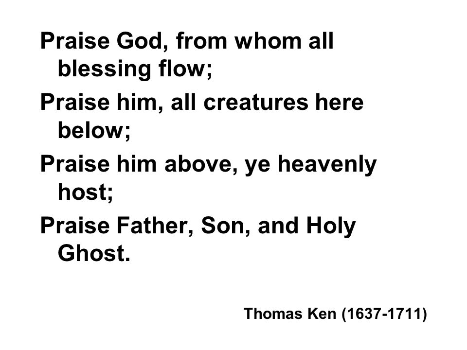 Praise God, from whom all blessing flow; Praise him, all creatures here below; Praise him above, ye heavenly host; Praise Father, Son, and Holy Ghost.