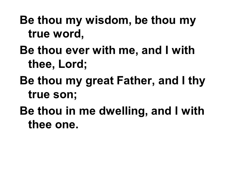 Be thou my wisdom, be thou my true word, Be thou ever with me, and I with thee, Lord; Be thou my great Father, and I thy true son; Be thou in me dwell