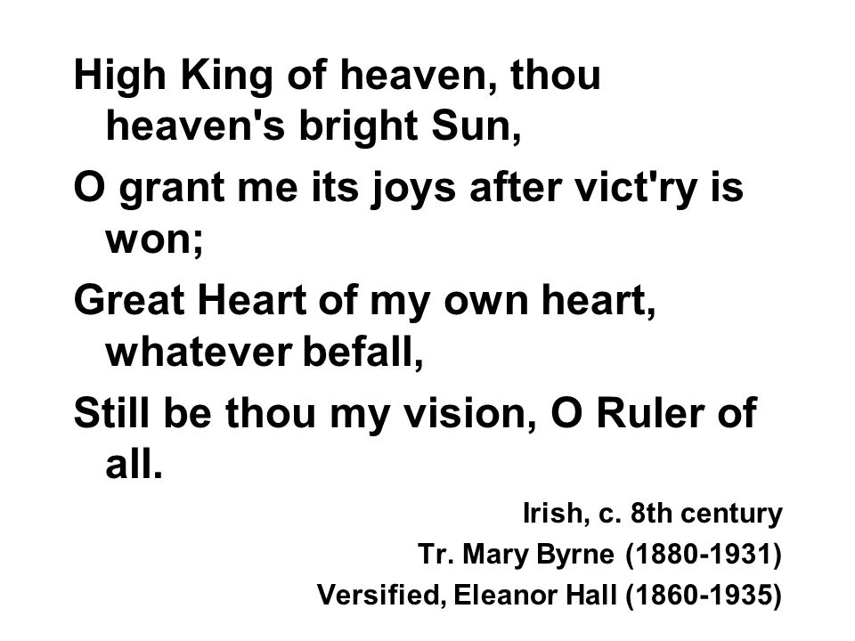 High King of heaven, thou heaven's bright Sun, O grant me its joys after vict'ry is won; Great Heart of my own heart, whatever befall, Still be thou m
