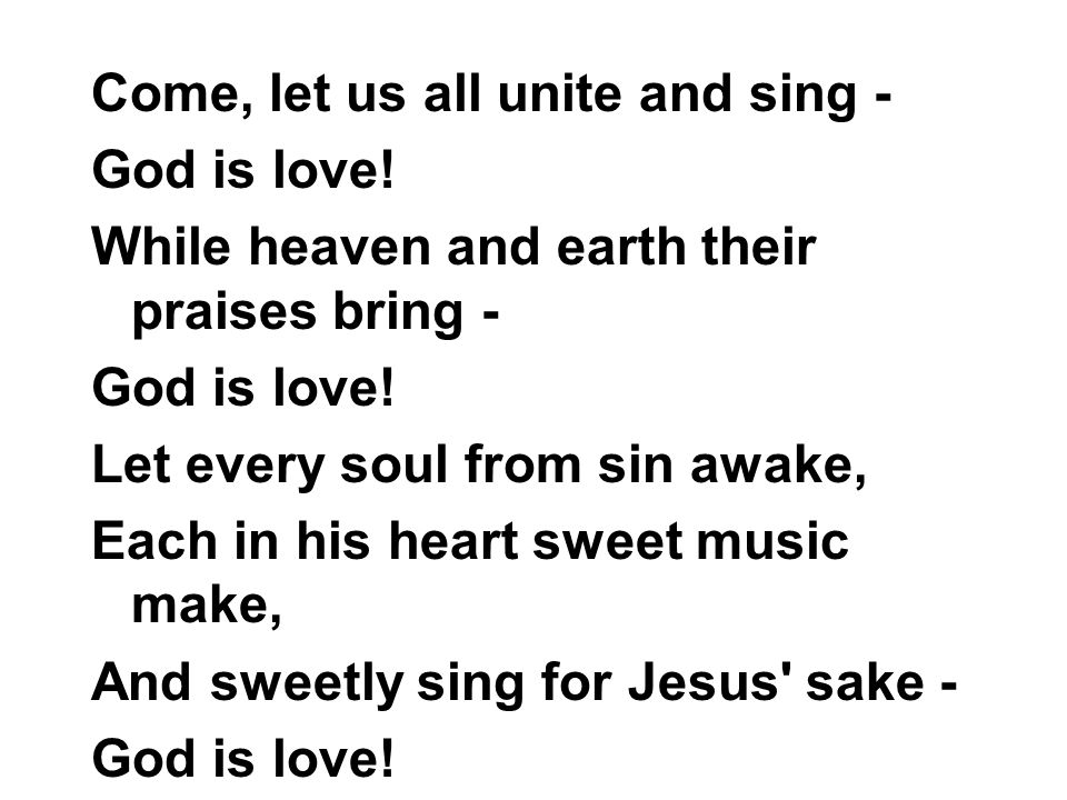 Come, let us all unite and sing - God is love.