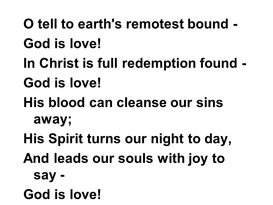 O tell to earth s remotest bound - God is love. In Christ is full redemption found - God is love.