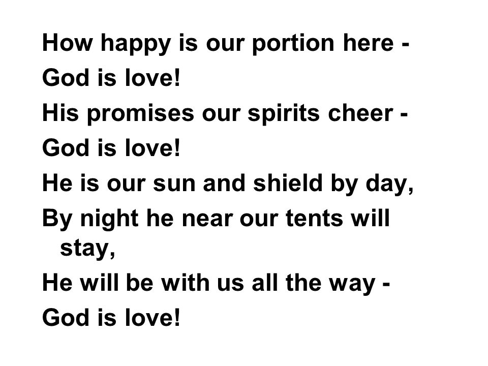 How happy is our portion here - God is love. His promises our spirits cheer - God is love.