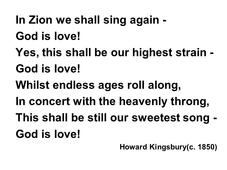 In Zion we shall sing again - God is love. Yes, this shall be our highest strain - God is love.