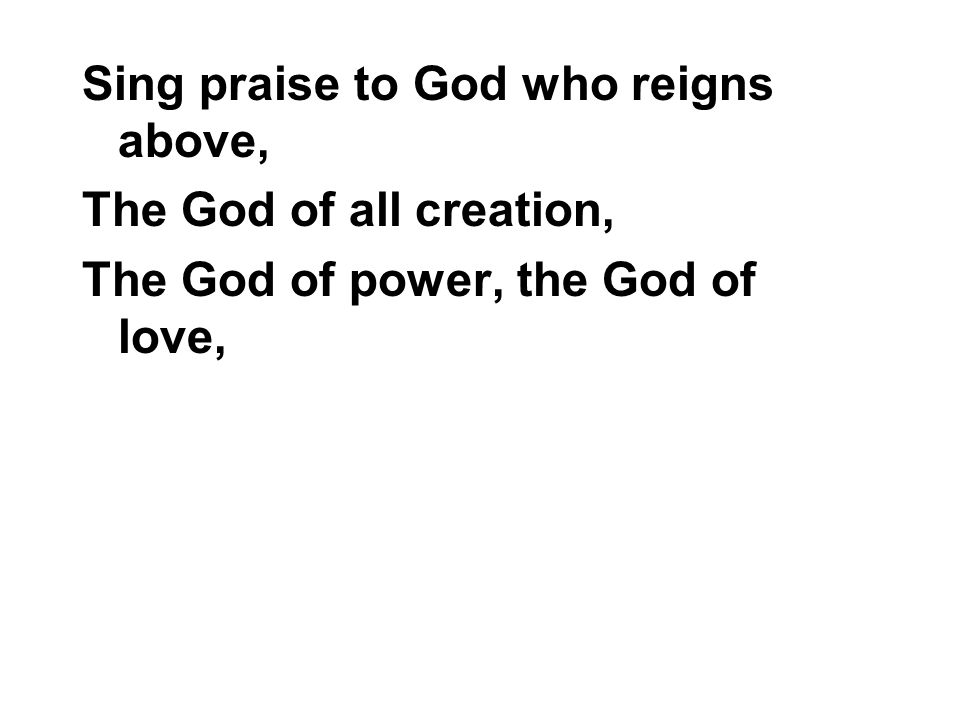 Sing praise to God who reigns above, The God of all creation, The God of power, the God of love,