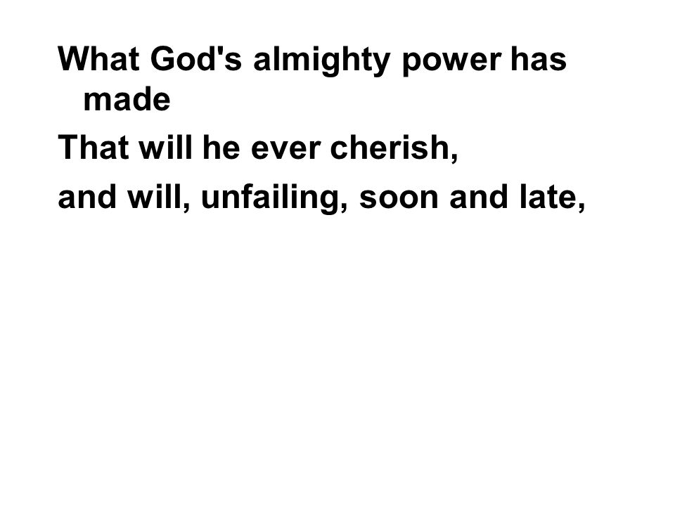 What God's almighty power has made That will he ever cherish, and will, unfailing, soon and late,
