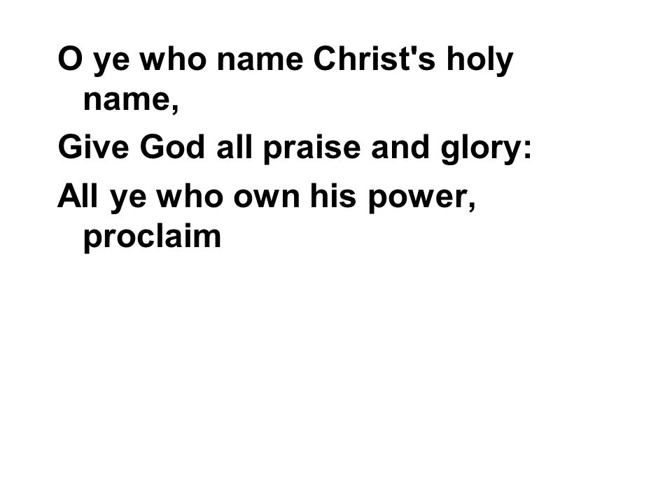 O ye who name Christ's holy name, Give God all praise and glory: All ye who own his power, proclaim