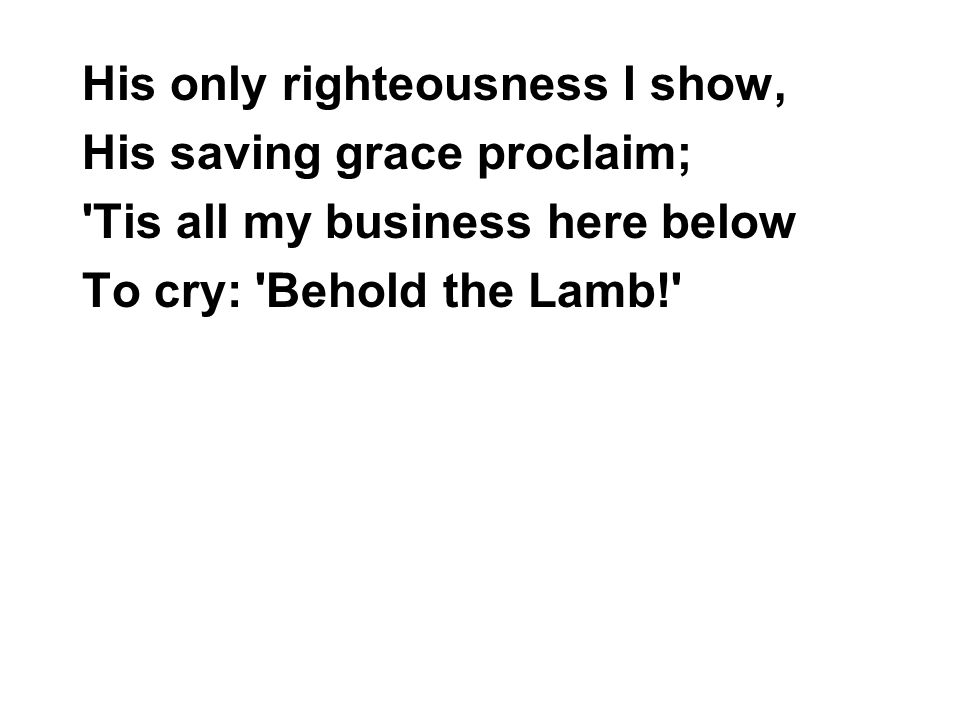 His only righteousness I show, His saving grace proclaim; Tis all my business here below To cry: Behold the Lamb!