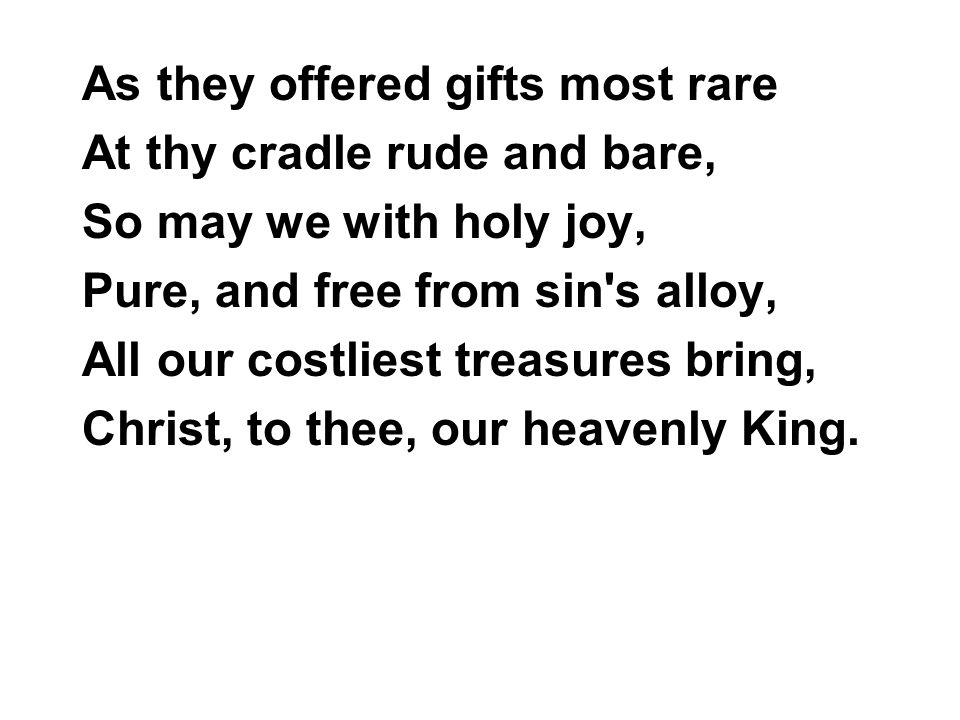 As they offered gifts most rare At thy cradle rude and bare, So may we with holy joy, Pure, and free from sin s alloy, All our costliest treasures bring, Christ, to thee, our heavenly King.