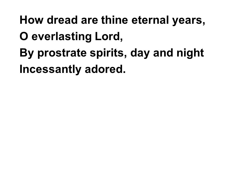 How dread are thine eternal years, O everlasting Lord, By prostrate spirits, day and night Incessantly adored.