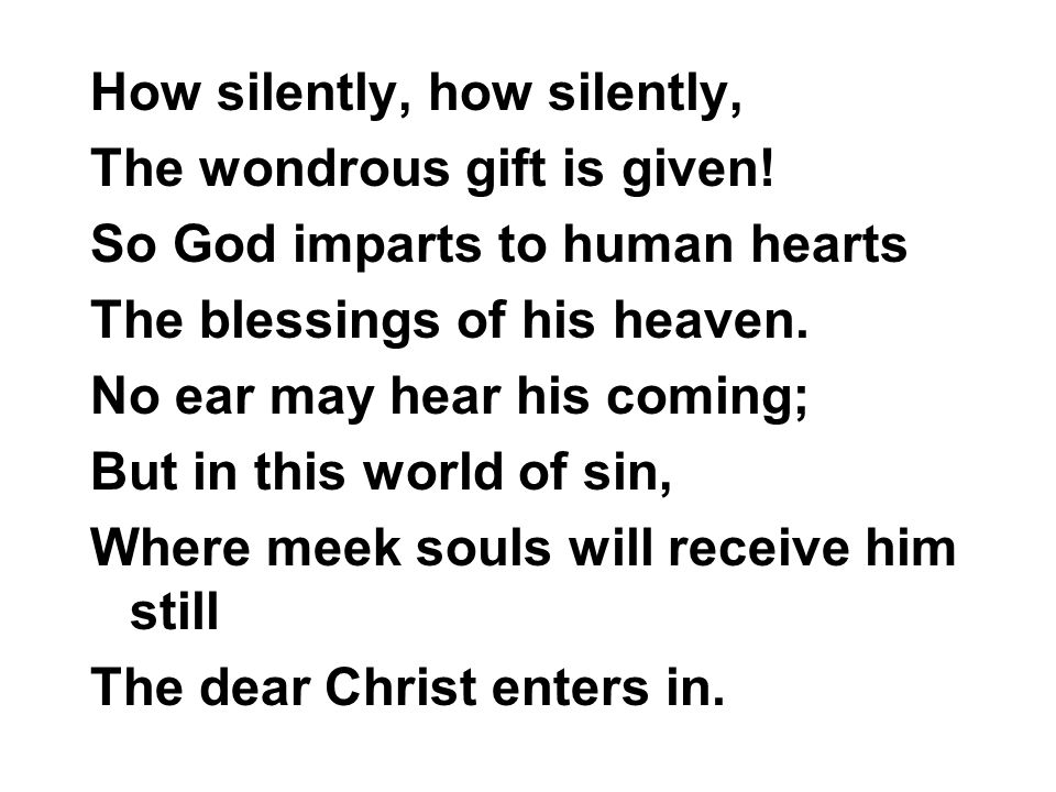 How silently, how silently, The wondrous gift is given! So God imparts to human hearts The blessings of his heaven. No ear may hear his coming; But in