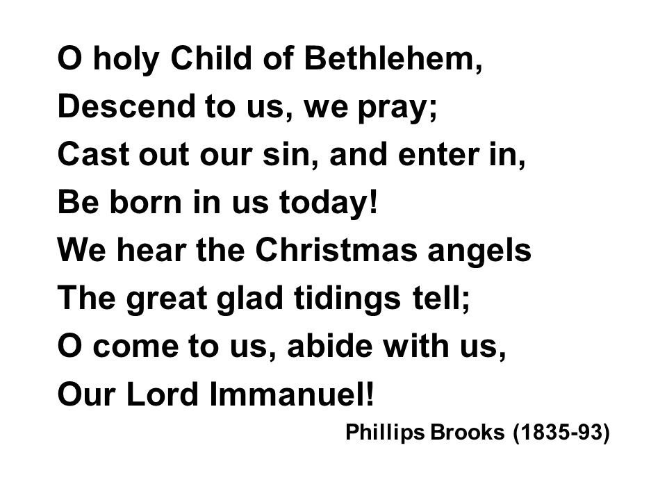O holy Child of Bethlehem, Descend to us, we pray; Cast out our sin, and enter in, Be born in us today! We hear the Christmas angels The great glad ti