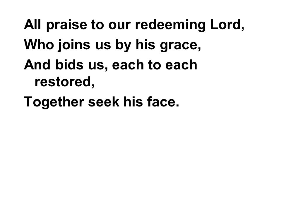 All praise to our redeeming Lord, Who joins us by his grace, And bids us, each to each restored, Together seek his face.