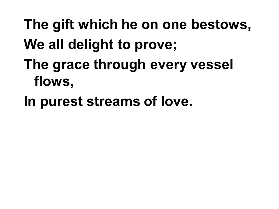 The gift which he on one bestows, We all delight to prove; The grace through every vessel flows, In purest streams of love.