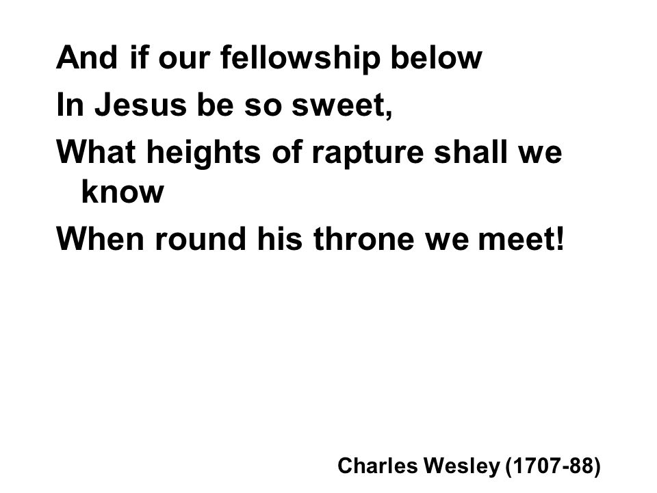 And if our fellowship below In Jesus be so sweet, What heights of rapture shall we know When round his throne we meet.