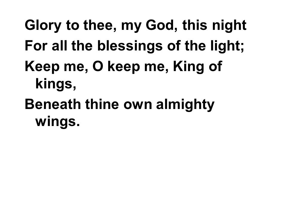 Glory to thee, my God, this night For all the blessings of the light; Keep me, O keep me, King of kings, Beneath thine own almighty wings.