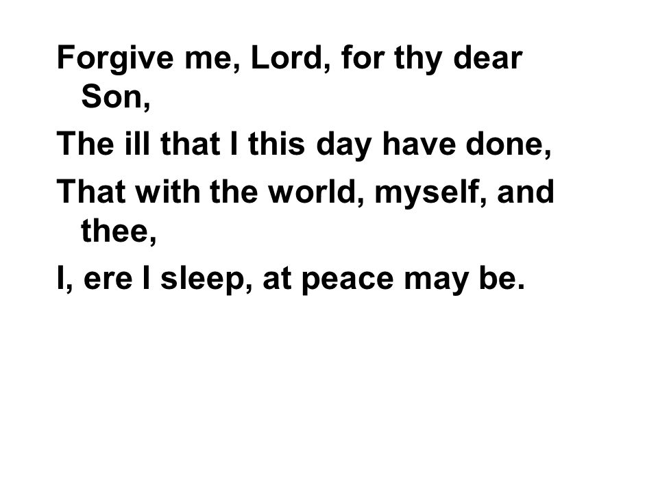 Forgive me, Lord, for thy dear Son, The ill that I this day have done, That with the world, myself, and thee, I, ere I sleep, at peace may be.