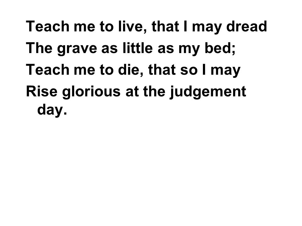 Teach me to live, that I may dread The grave as little as my bed; Teach me to die, that so I may Rise glorious at the judgement day.