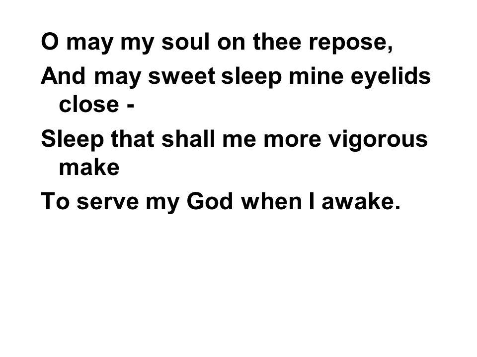 O may my soul on thee repose, And may sweet sleep mine eyelids close - Sleep that shall me more vigorous make To serve my God when I awake.