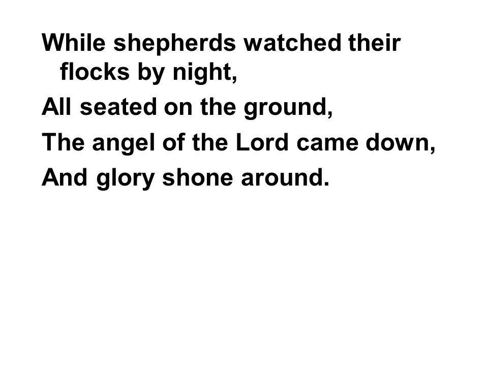 While shepherds watched their flocks by night, All seated on the ground, The angel of the Lord came down, And glory shone around.