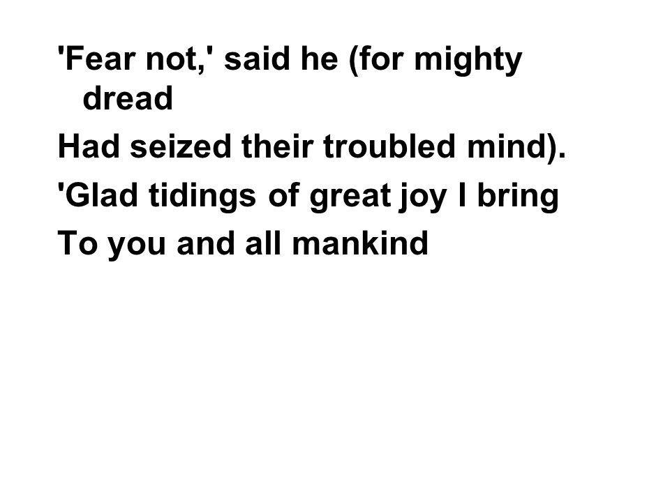 Fear not, said he (for mighty dread Had seized their troubled mind).