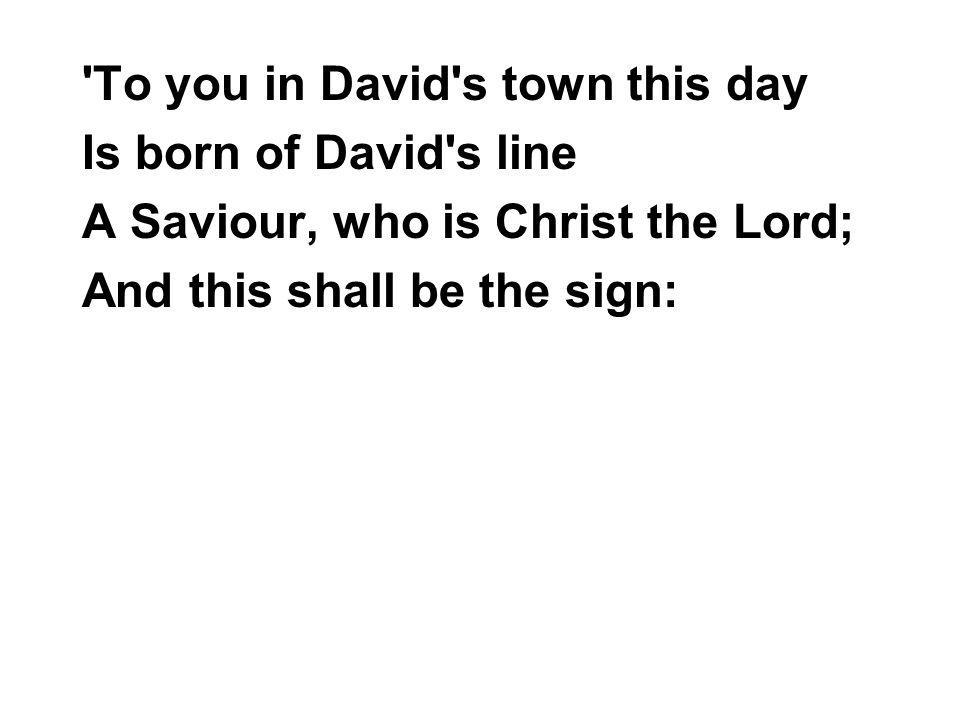 To you in David s town this day Is born of David s line A Saviour, who is Christ the Lord; And this shall be the sign: